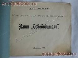 `Из галереи современников. Наши  Освободители ` А.С.Шмаков. Москва, 1907 г.