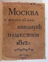 `Москва и жизнь в ней накануне нашествия 1812 г.` Н. Матвеев. Москва, Т-ва И. Н. Кушнерев и Ко., 1912 года.