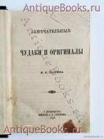 `Замечательные чудаки и оригиналы` М.И. Пыляев. СПб., издание А.С.Суворина, 1898 г.